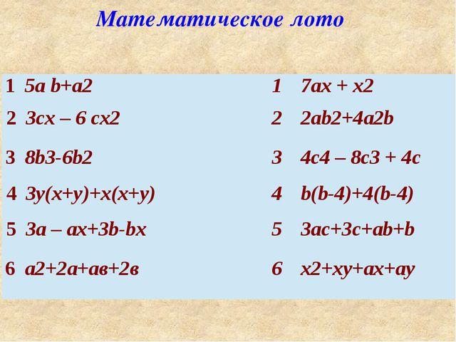 Математическое лото 1 5аb+а2 1 7ax+x2 2 3cx– 6cx2 2 2ab2+4a2b 3 8b3-6b2 3 4c4...