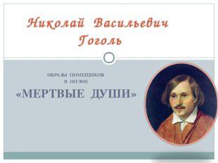 ОБРАЗЫ ПОМЕЩИКОВ В ПОЭМЕ «МЕРТВЫЕ ДУШИ» Николай Васильевич Гоголь