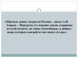 «Мёртвые души» потрясли Россию, - писал А.И. Герцен. – Портреты его хороши, ж