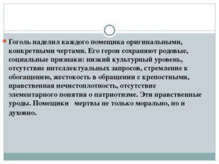 Гоголь наделил каждого помещика оригинальными, конкретными чертами. Его герои