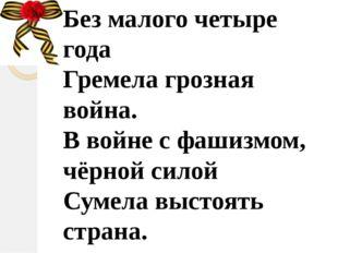 Без малого четыре года Гремела грозная война. В войне с фашизмом, чёрной сило
