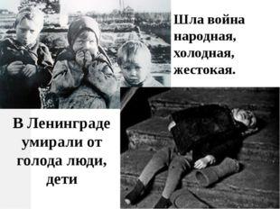 Шла война народная, холодная, жестокая. В Ленинграде умирали от голода люди,