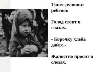 Тянет ручонки ребёнок Голод стоит в глазах. - Корочку хлеба дайте,- Жалостно