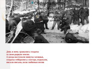 День и ночь сражались солдаты за свою родную землю. А когда наступали минуты