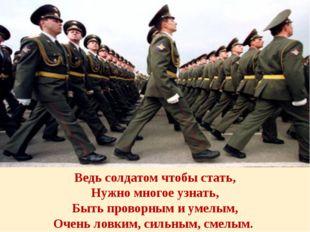 Ведь солдатом чтобы стать, Нужно многое узнать, Быть проворным и умелым, Очен