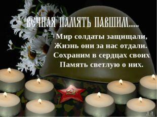 Мир солдаты защищали, Жизнь они за нас отдали. Сохраним в сердцах своих Памя