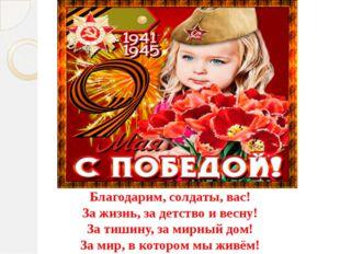 Благодарим, солдаты, вас! За жизнь, за детство и весну! За тишину, за мирный