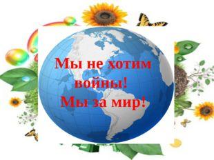 Мы не хотим войны! Мы за мир!
