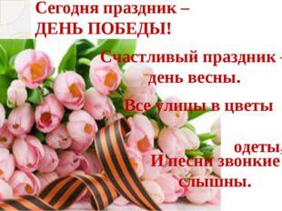 Сегодня праздник – ДЕНЬ ПОБЕДЫ! Счастливый праздник – день весны. Все улицы в
