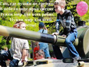 Там, где пушки не гремят, В небе солнце ярко светит Нужен мир для всех ребят