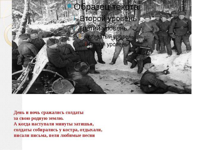 День и ночь сражались солдаты за свою родную землю. А когда наступали минуты...