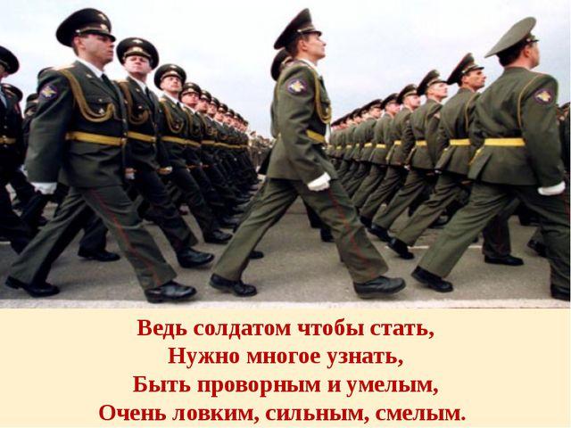 Ведь солдатом чтобы стать, Нужно многое узнать, Быть проворным и умелым, Очен...