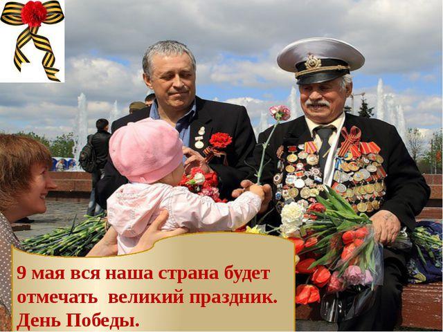 9 мая вся наша страна будет отмечать великий праздник. День Победы.