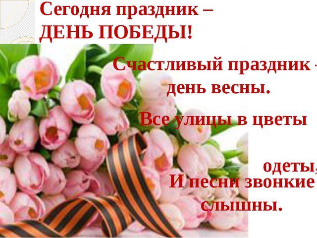 Сегодня праздник – ДЕНЬ ПОБЕДЫ! Счастливый праздник – день весны. Все улицы в...