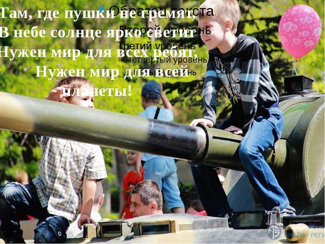 Там, где пушки не гремят, В небе солнце ярко светит Нужен мир для всех ребят...