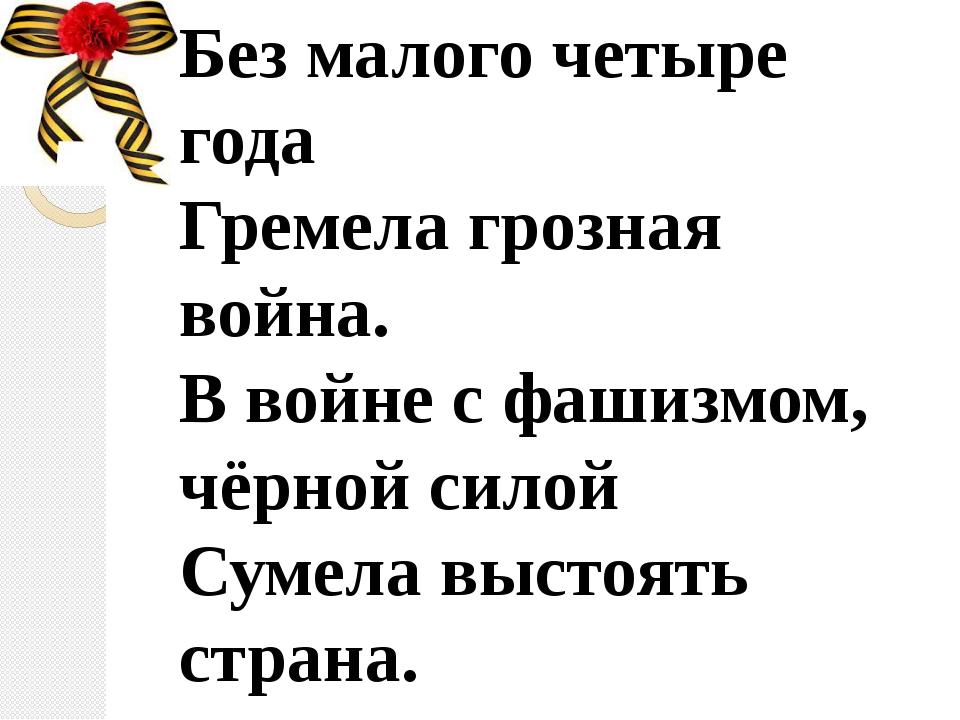 Без малого четыре года Гремела грозная война. В войне с фашизмом, чёрной сило...