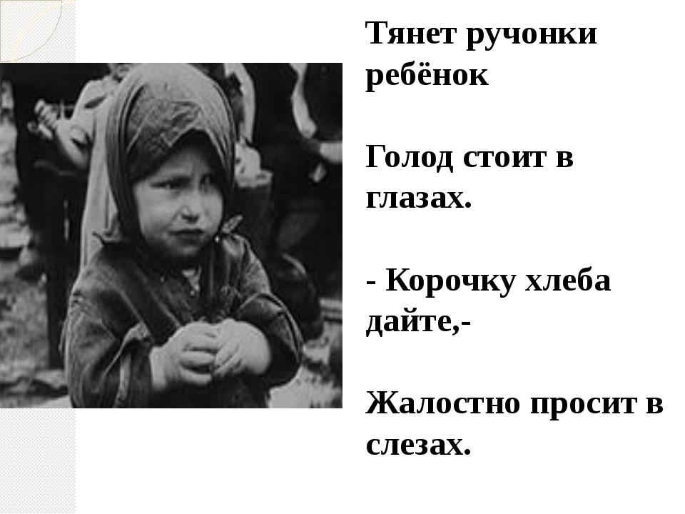 Тянет ручонки ребёнок Голод стоит в глазах. - Корочку хлеба дайте,- Жалостно...