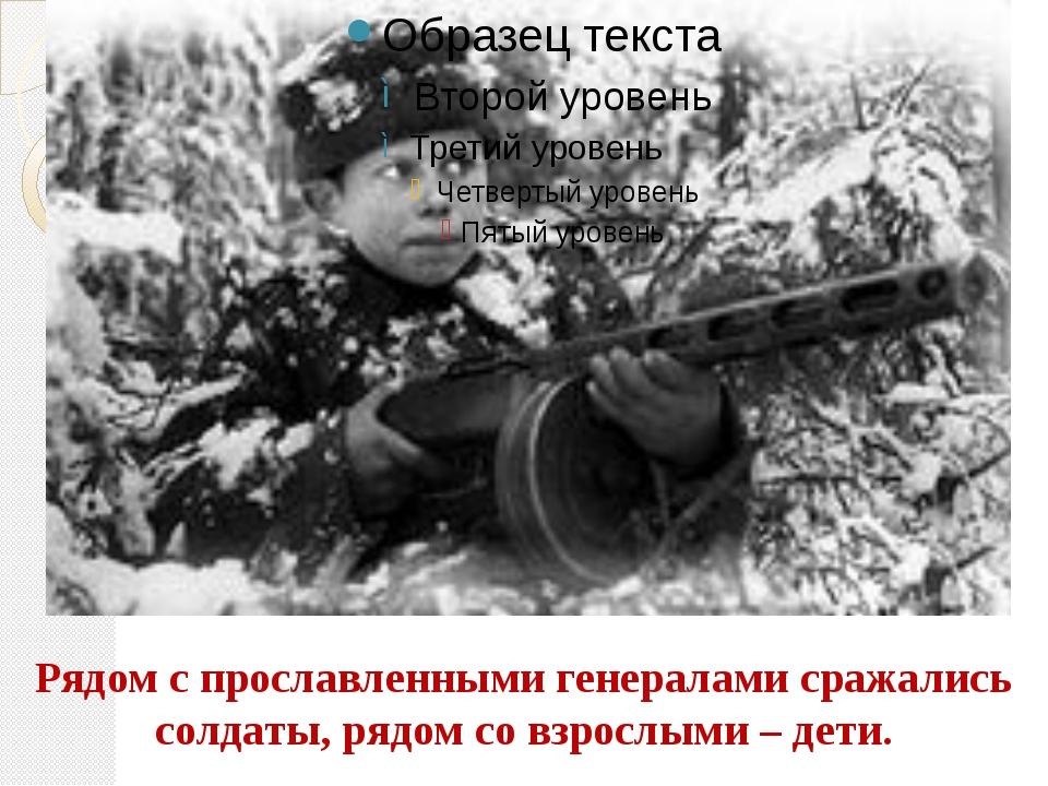 Рядом с прославленными генералами сражались солдаты, рядом со взрослыми – дети.