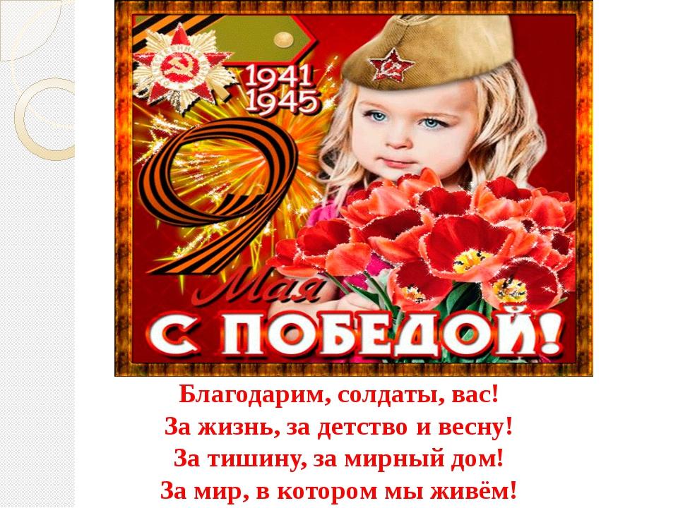 Благодарим, солдаты, вас! За жизнь, за детство и весну! За тишину, за мирный...