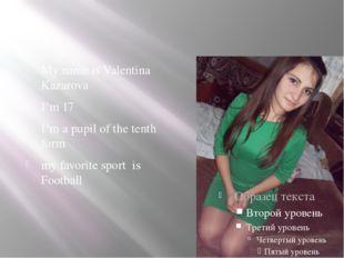 My name is Valentina Kazarova I'm 17 I'm a pupil of the tenth form my favori