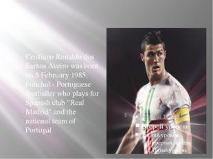 . Cristiano Ronaldo dos Santos Aveiro was born on 5 February 1985, Funchal -