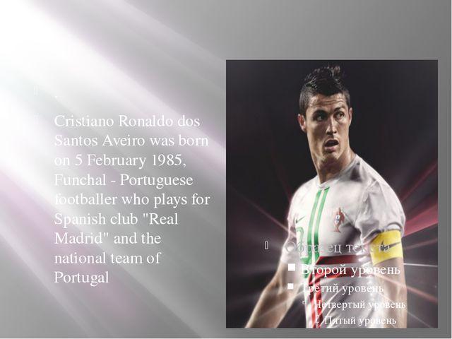 . Cristiano Ronaldo dos Santos Aveiro was born on 5 February 1985, Funchal -...