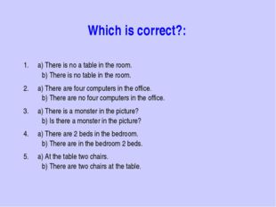 Which is correct?: 1. a) There is no a table in the room. 	b) There is no tab