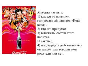 Я решил изучить: 1) как давно появился газированный напиток «Кока-кола»; 2) к