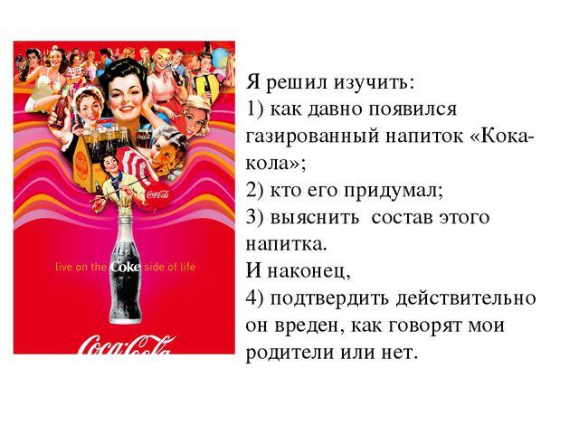 Я решил изучить: 1) как давно появился газированный напиток «Кока-кола»; 2) к...