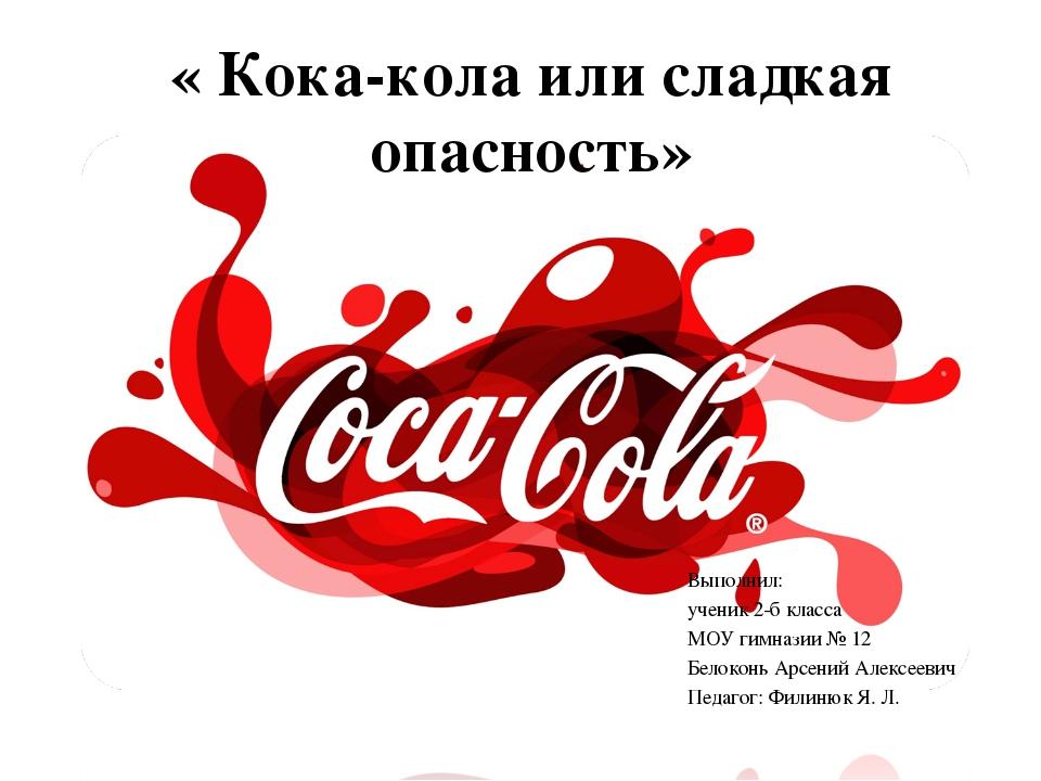 « Кока-кола или сладкая опасность» Выполнил: ученик 2-б класса МОУ гимназии №...