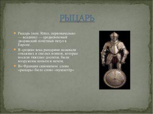 Рыцарь (нем. Ritter, первоначально — всадник) — средневековый дворянский почё