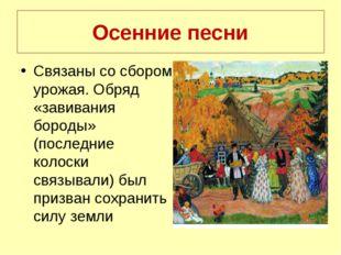 Осенние песни Связаны со сбором урожая. Обряд «завивания бороды» (последние к