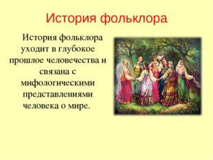 История фольклора История фольклора уходит в глубокое прошлое человечества и