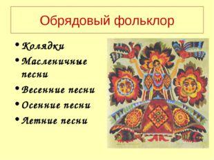 Обрядовый фольклор Колядки Масленичные песни Весенние песни Осенние песни Лет