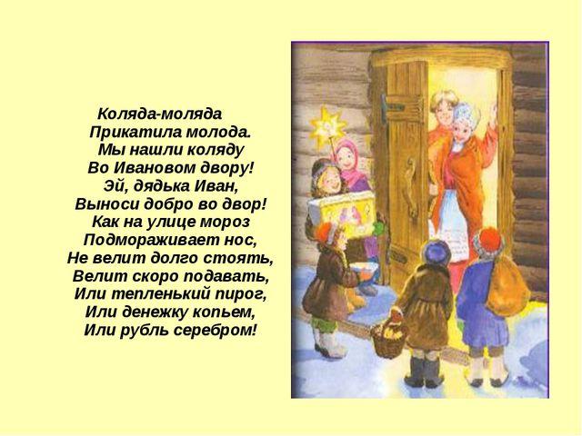Коляда-моляда Прикатила молода. Мы нашли коляду Во Ивановом двору! Эй, дядька...