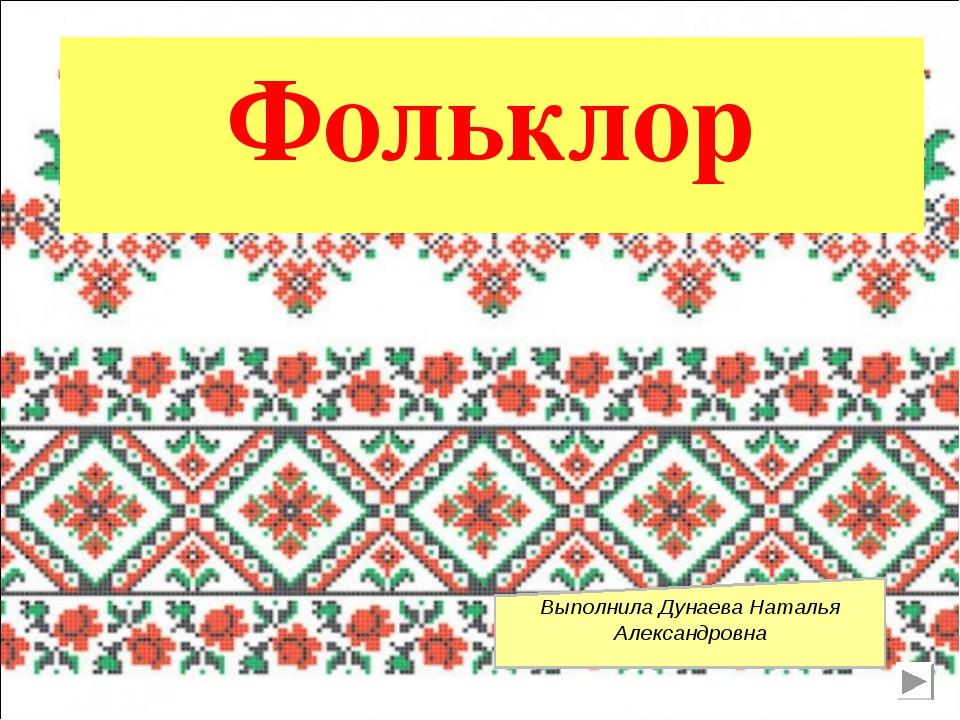 Фольклор Выполнила Дунаева Наталья Александровна