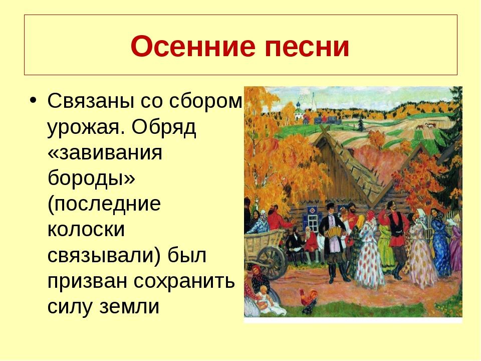 Осенние песни Связаны со сбором урожая. Обряд «завивания бороды» (последние к...
