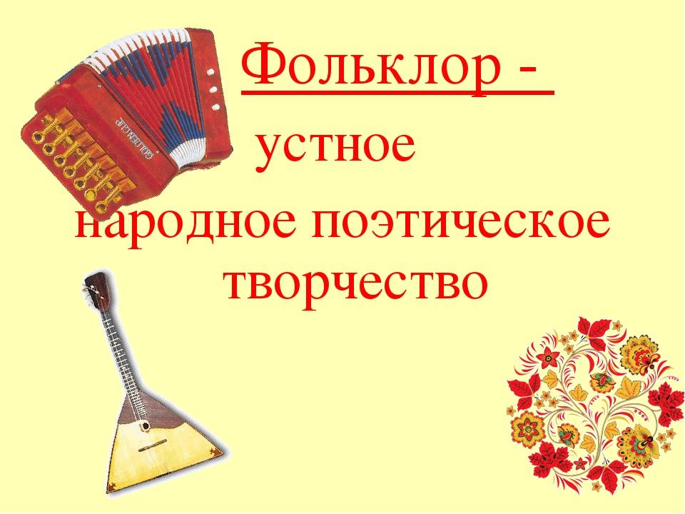 Фольклор - устное народное поэтическое творчество