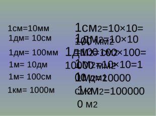 1см2=10×10=100 мм2 1дм2=10×10=100 см2 1дм2=100×100=10000 мм2 1м2=10×10=100 дм