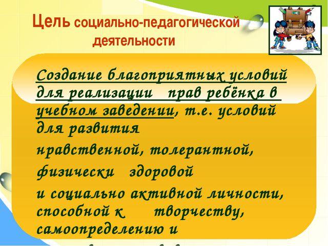 Цель социально-педагогической деятельности Создание благоприятных условий дл...