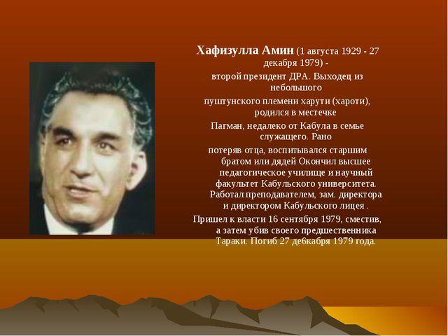 Хафизулла Амин (1 августа 1929 - 27 декабря 1979) - второй президент ДРА. Вых...