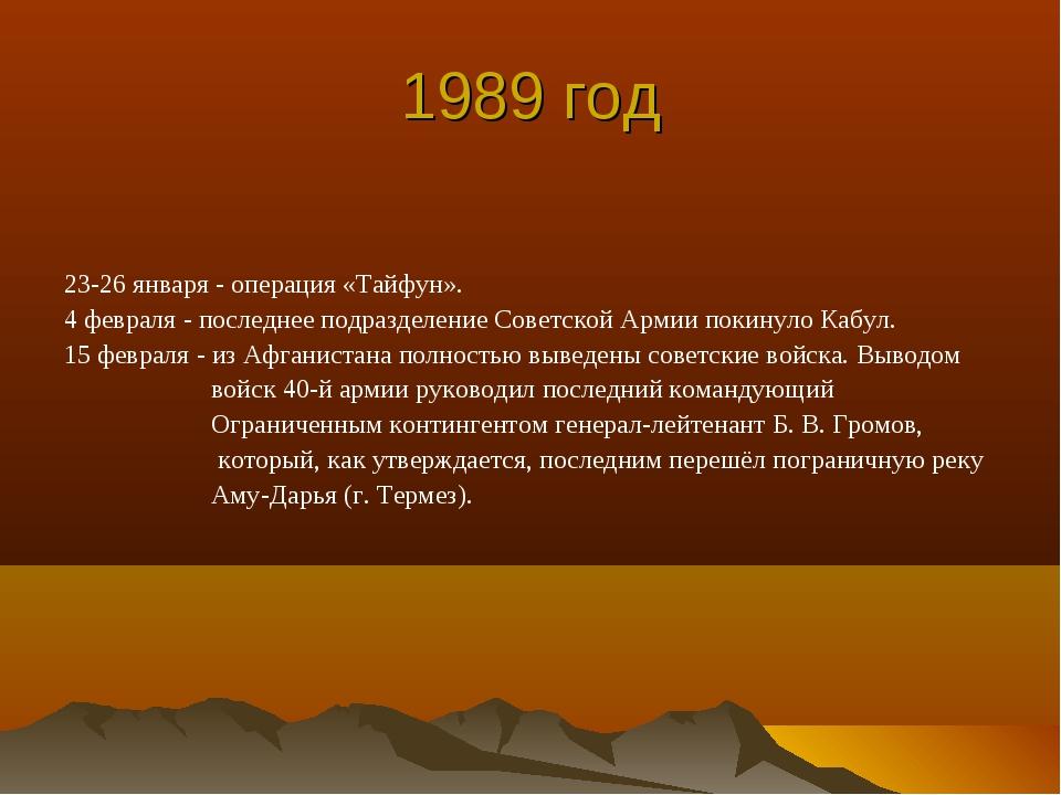 1989 год 23-26 января - операция «Тайфун». 4 февраля - последнее подразделени...