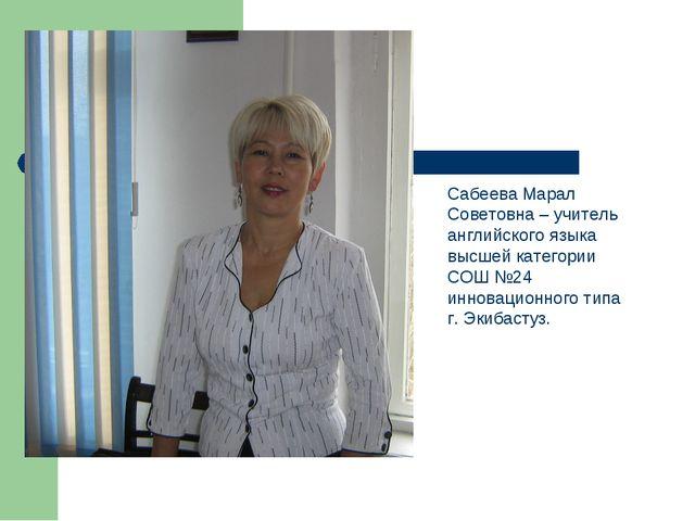 Сабеева Марал Советовна – учитель английского языка высшей категории СОШ №24...