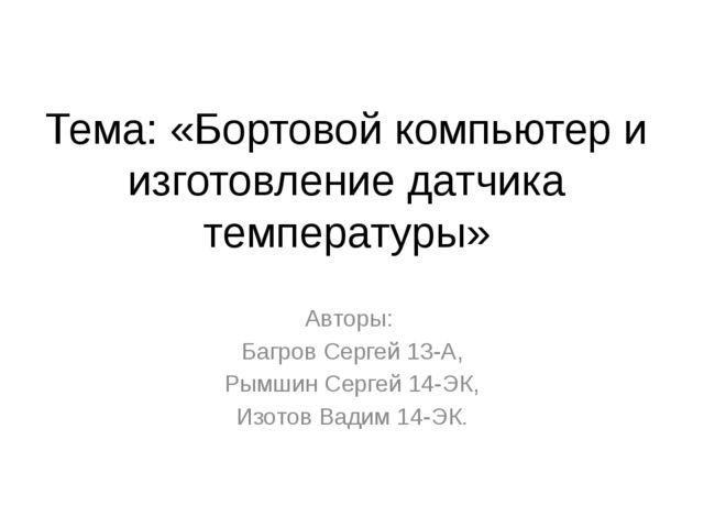 Тема: «Бортовой компьютер и изготовление датчика температуры» Авторы: Багров...