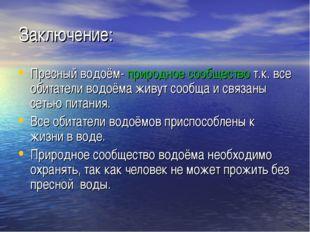 Заключение: Пресный водоём- природное сообщество т.к. все обитатели водоёма ж