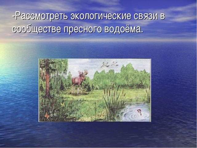 -Рассмотреть экологические связи в сообществе пресного водоёма.