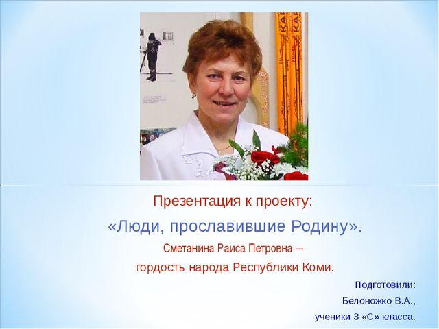 Презентация к проекту: «Люди, прославившие Родину». Сметанина Раиса Петровна...