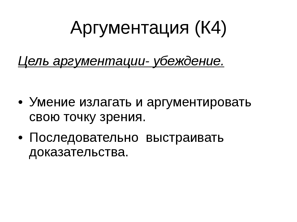 Аргументация (К4) Цель аргументации- убеждение. Умение излагать и аргументиро...