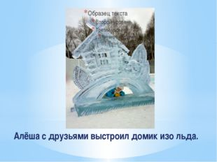 Алёша с друзьями выстроил домик изо льда.