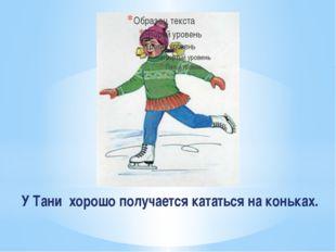 У Тани хорошо получается кататься на коньках.